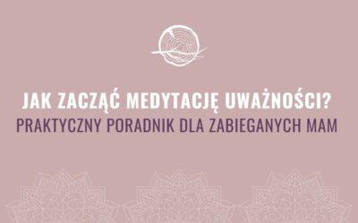 Jak zacząć medytację uważności? Praktyczny poradnik dla zabieganych mam.